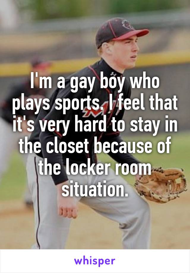 I'm a gay boy who plays sports. I feel that it's very hard to stay in the closet because of the locker room situation.