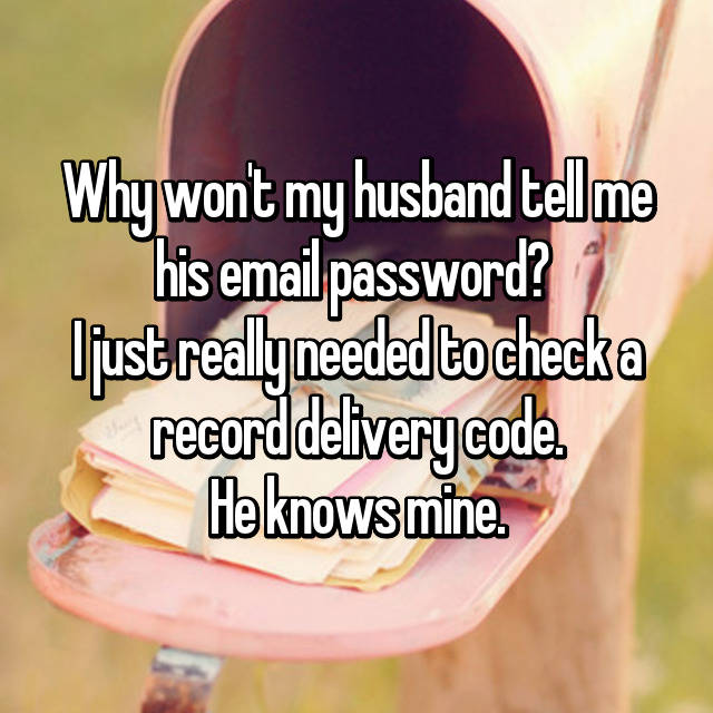 Why won't my husband tell me his email password?  I just really needed to check a record delivery code. He knows mine.