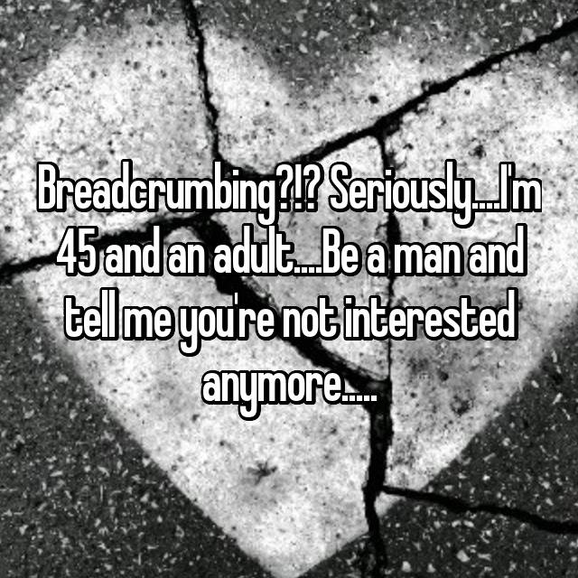 Breadcrumbing?!? Seriously....I'm 45 and an adult....Be a man and tell me you're not interested anymore.....