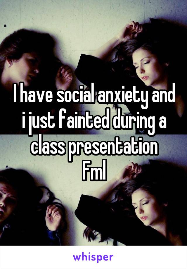 I have social anxiety and i just fainted during a class presentation Fml