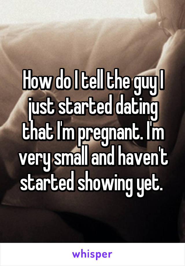 How do I tell the guy I just started dating that I'm pregnant. I'm very small and haven't started showing yet.