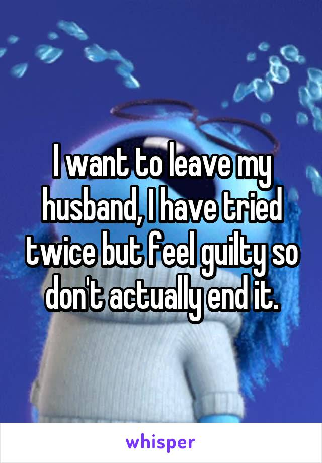 i want to leave my husband but i feel guilty