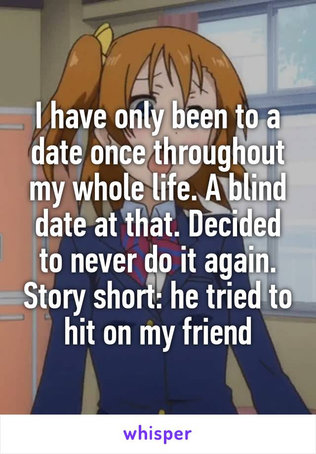 I have only been to a date once throughout my whole life. A blind date at that. Decided to never do it again. Story short: he tried to hit on my friend