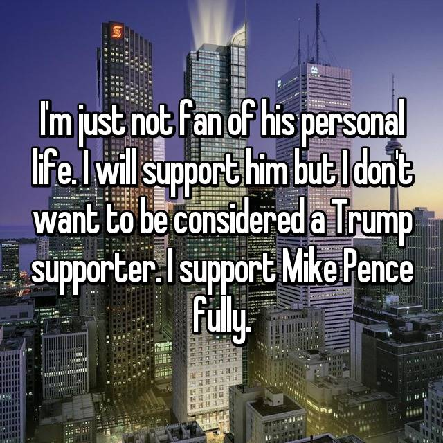 I'm just not fan of his personal life. I will support him but I don't want to be considered a Trump supporter. I support Mike Pence fully.