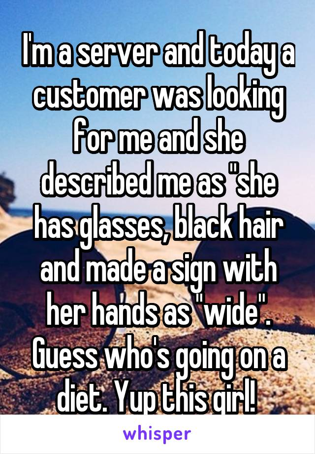 "I'm a server and today a customer was looking for me and she described me as ""she has glasses, black hair and made a sign with her hands as ""wide"". Guess who's going on a diet. Yup this girl!"