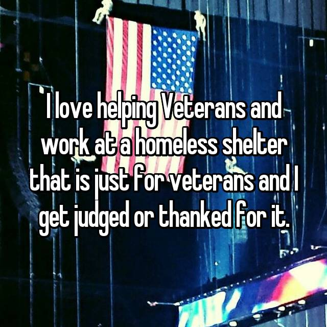 I love helping Veterans and work at a homeless shelter that is just for veterans and I get judged or thanked for it.