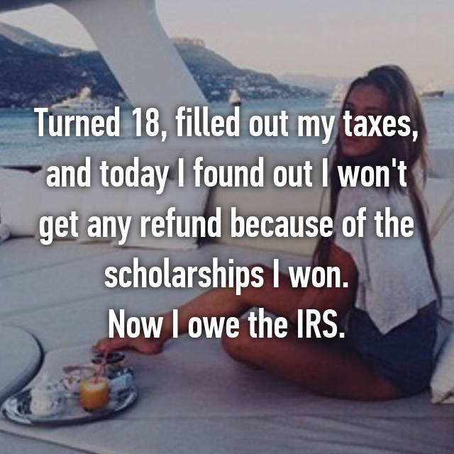 Turned 18, filled out my taxes, and today I found out I won't get any refund because of the scholarships I won. Now I owe the IRS.