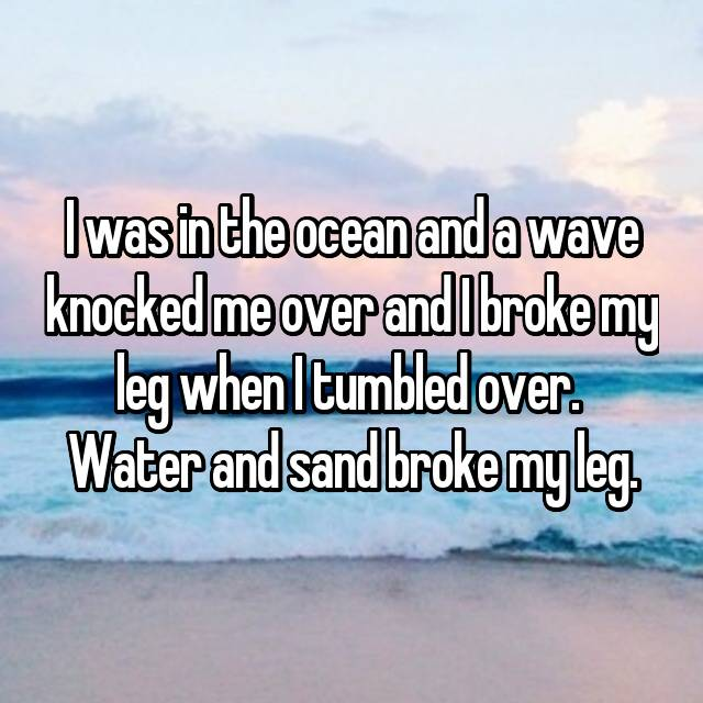I was in the ocean and a wave knocked me over and I broke my leg when I tumbled over.  Water and sand broke my leg.