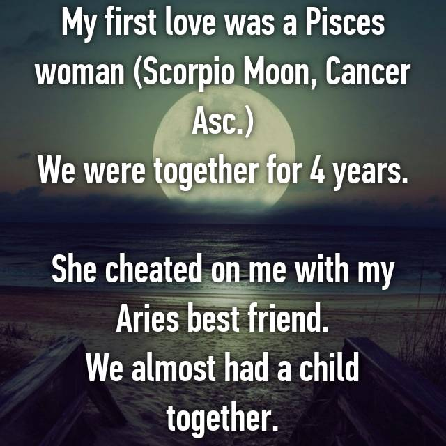 My first love was a Pisces woman (Scorpio Moon, Cancer Asc ) We were