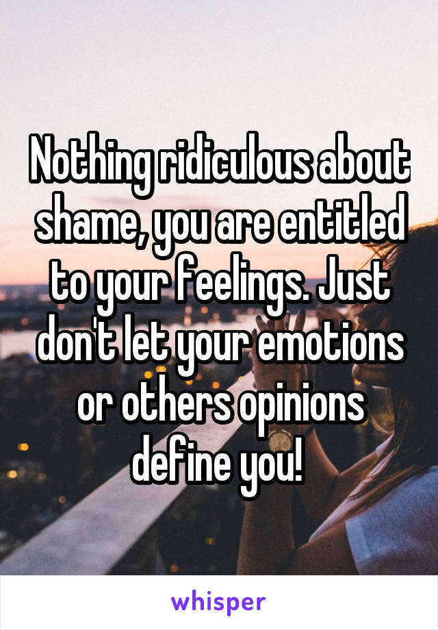 nothing ridiculous about shame you are entitled to your feelings