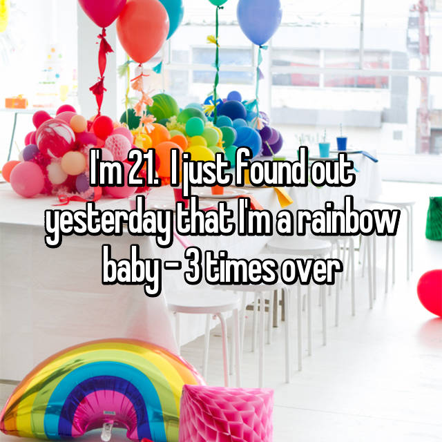 I'm 21.  I just found out yesterday that I'm a rainbow baby - 3 times over