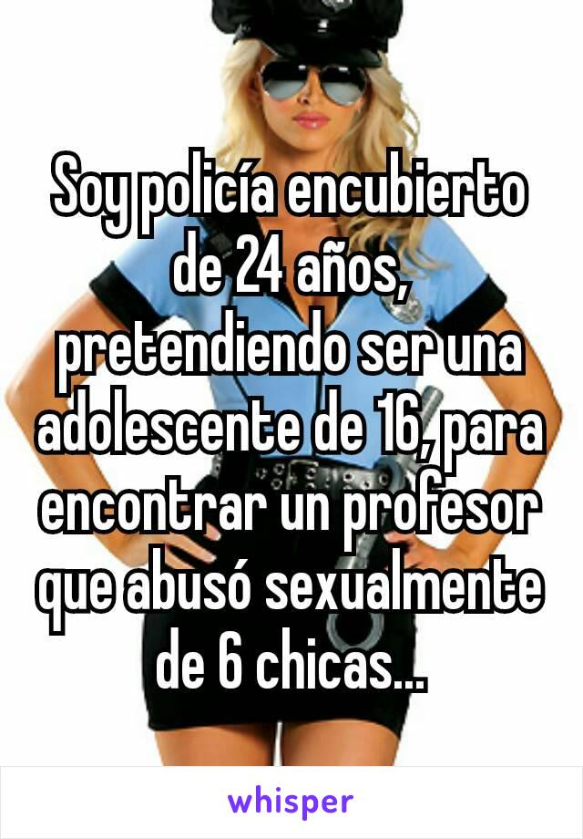 Soy policía encubierto de 24 años, pretendiendo ser una adolescente de 16, para encontrar un profesor que abusó sexualmente de 6 chicas...