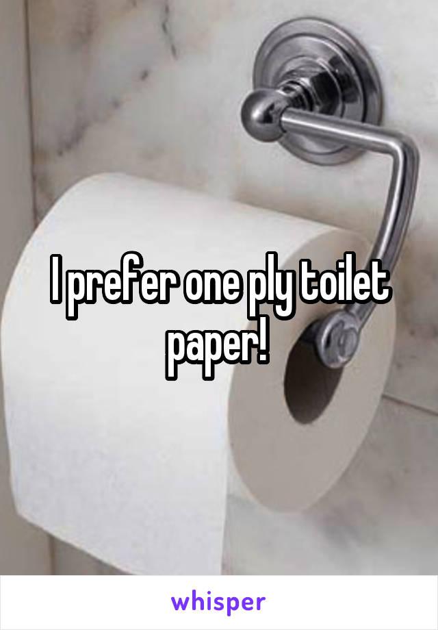 I prefer one ply toilet paper!