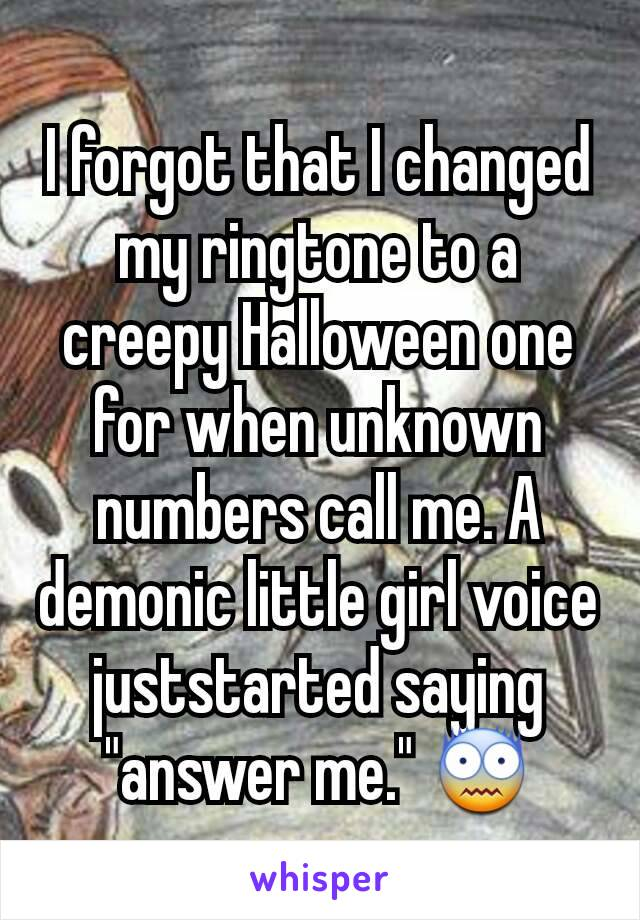 I forgot that I changed my ringtone to a creepy Halloween one for