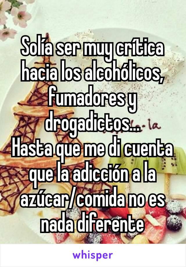 Solía ser muy crítica hacia los alcohólicos, fumadores y drogadictos... Hasta que me di cuenta  que la adicción a la azúcar/comida no es nada diferente