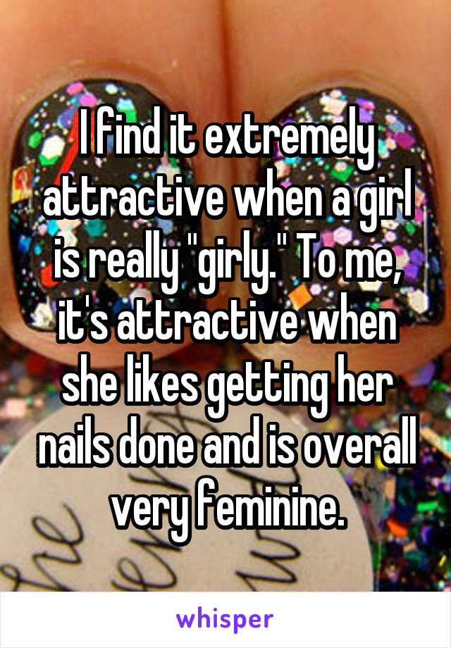 "I find it extremely attractive when a girl is really ""girly."" To me, it's attractive when she likes getting her nails done and is overall very feminine."