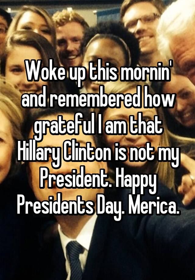 Woke Up This Mornin And Remembered How Grateful I Am That Hillary