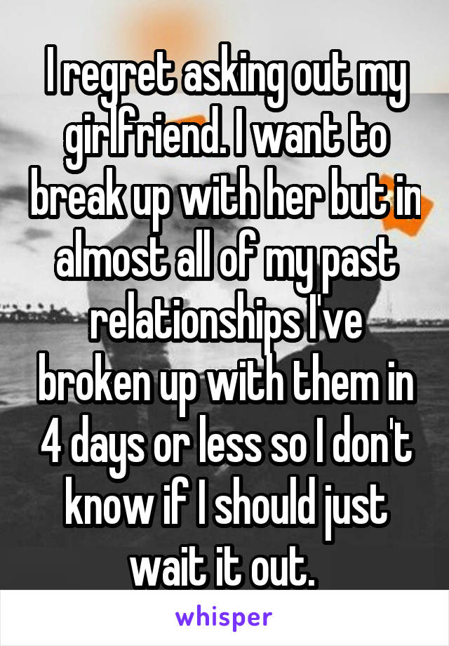 I regret asking out my girlfriend  I want to break up with