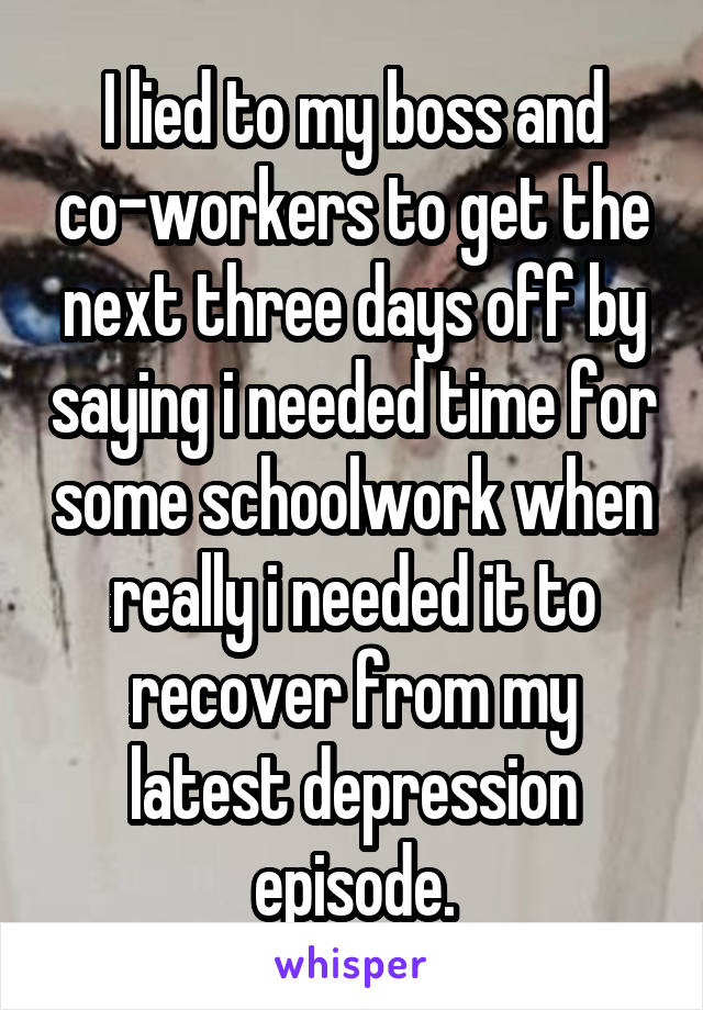 I lied to my boss and co-workers to get the next three days off by saying i needed time for some schoolwork when really i needed it to recover from my latest depression episode.