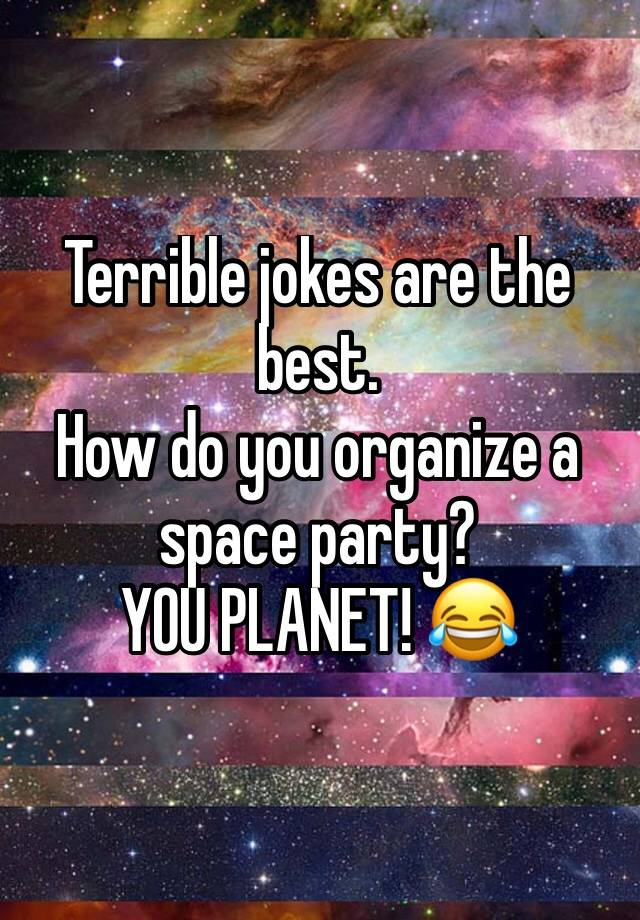 Terrible Jokes Are The Best How Do You Organize A Space Party