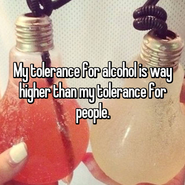 My tolerance for alcohol is way higher than my tolerance for people.