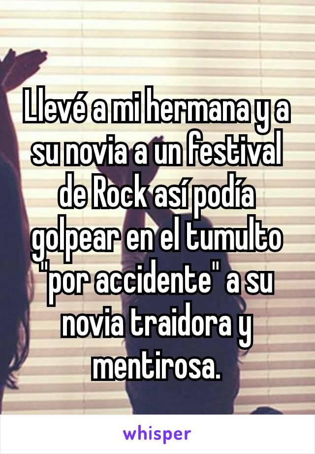 """Llevé a mi hermana y a su novia a un festival de Rock así podía golpear en el tumulto """"por accidente"""" a su novia traidora y mentirosa."""