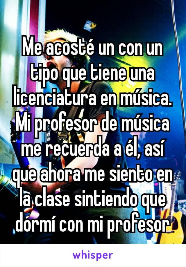 Me acosté un con un tipo que tiene una licenciatura en música. Mi profesor de música me recuerda a él, así que ahora me siento en la clase sintiendo que dormí con mi profesor