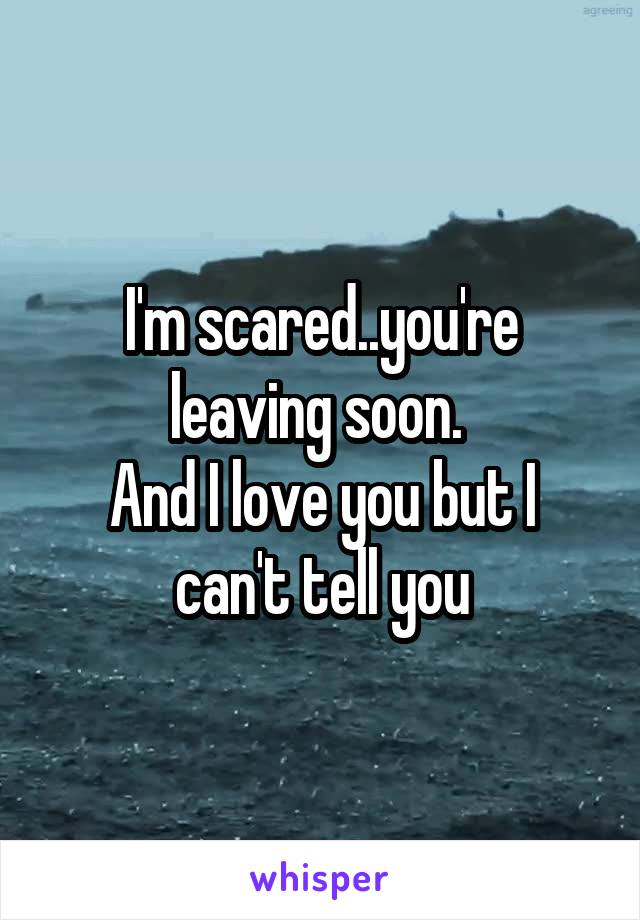 I M Scared You Re Leaving Soon And I Love You But I Can T Tell