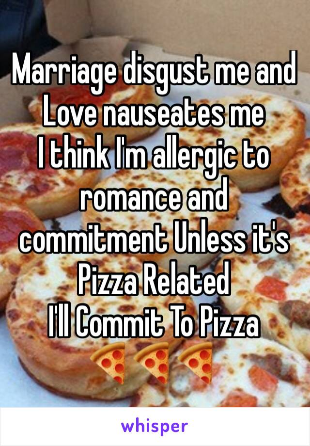 Marriage disgust me and Love nauseates me  I think I'm allergic to romance and commitment Unless it's Pizza Related I'll Commit To Pizza 🍕🍕🍕