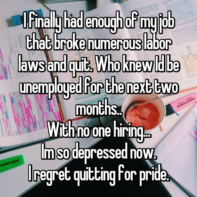 I finally had enough of my job that broke numerous labor laws and quit. Who knew Id be unemployed for the next two months.. With no one hiring... Im so depressed now. I regret quitting for pride.