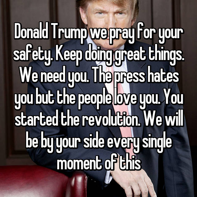Donald Trump we pray for your safety. Keep doing great things. We need you. The press hates you but the people love you. You started the revolution. We will be by your side every single moment of this