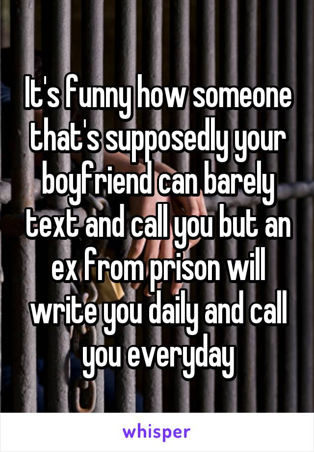 It's funny how someone that's supposedly your boyfriend can barely text and call you but an ex from prison will write you daily and call you everyday