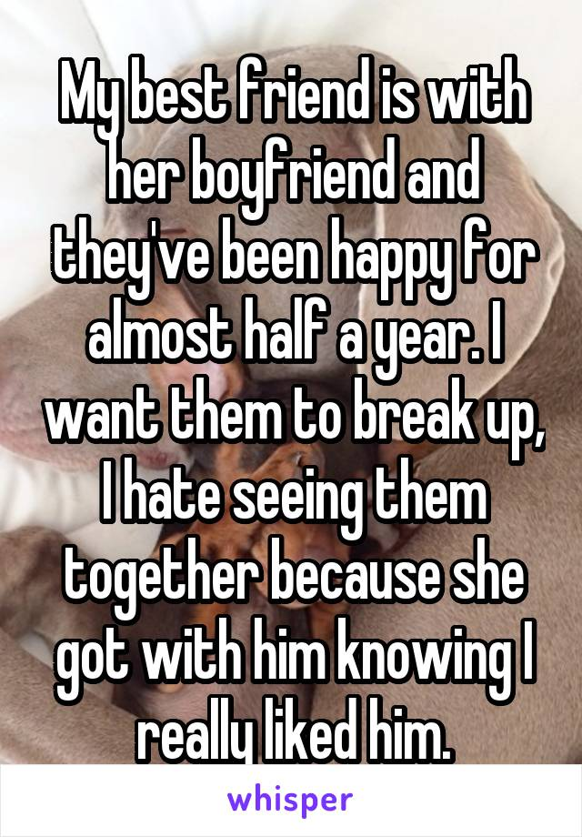 My best friend is with her boyfriend and they've been happy for almost half a year. I want them to break up, I hate seeing them together because she got with him knowing I really liked him.