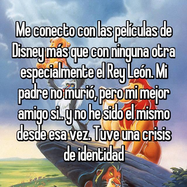 Me conecto con las películas de Disney más que con ninguna otra especialmente el Rey León. Mi padre no murió, pero mi mejor amigo si.. y no he sido el mismo desde esa vez. Tuve una crisis de identidad