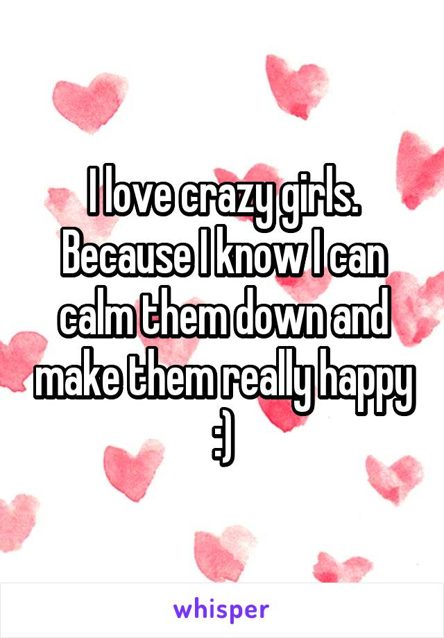 I love crazy girls. Because I know I can calm them down and make them really happy :)
