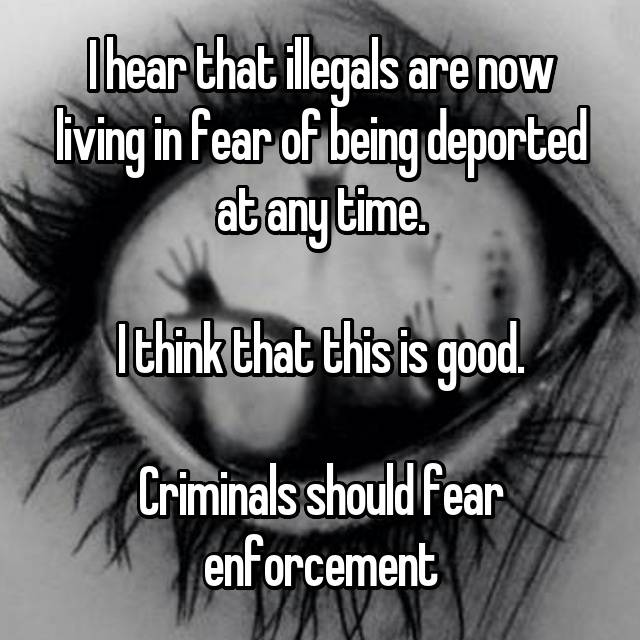 I hear that illegals are now living in fear of being deported at any time.  I think that this is good.  Criminals should fear enforcement