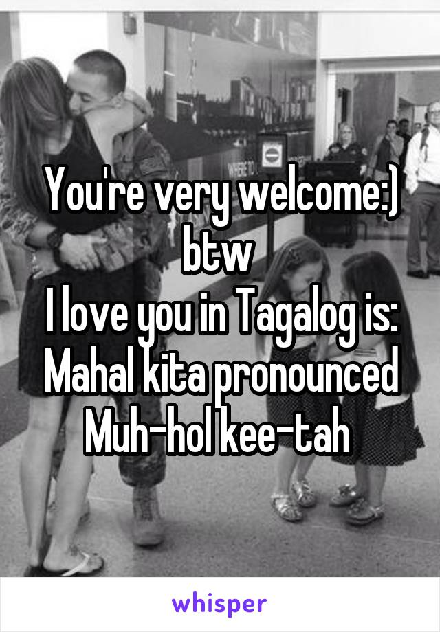 You Re Very Welcome Btw I Love You In Tagalog Is Mahal Kita Pronounced Muh