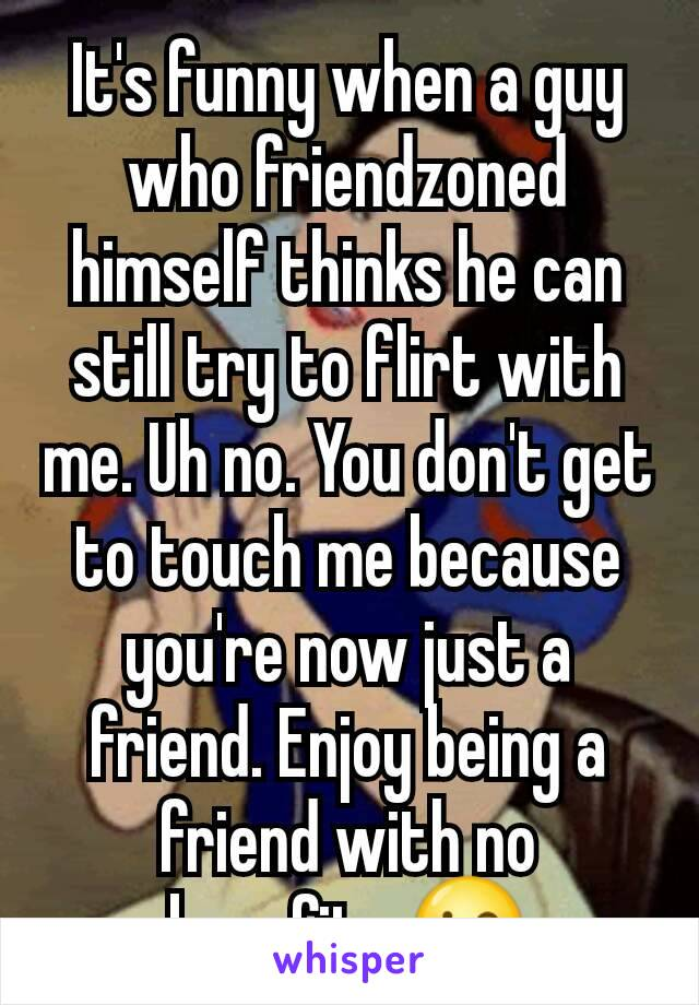 It's funny when a guy who friendzoned himself thinks he can