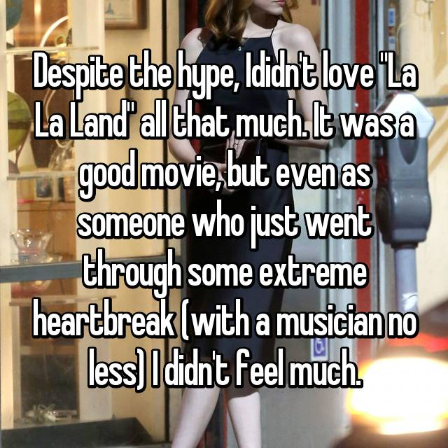 "Despite the hype, Ididn't love ""La La Land"" all that much. It was a good movie, but even as someone who just went through some extreme heartbreak (with a musician no less) I didn't feel much."