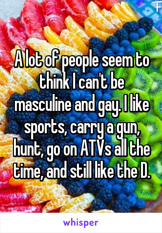 A lot of people seem to think I can't be masculine and gay. I like sports, carry a gun, hunt, go on ATVs all the time, and still like the D.