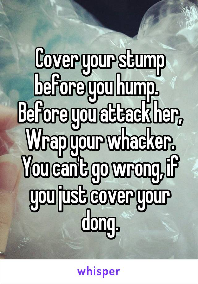 Cover your stump before you hump