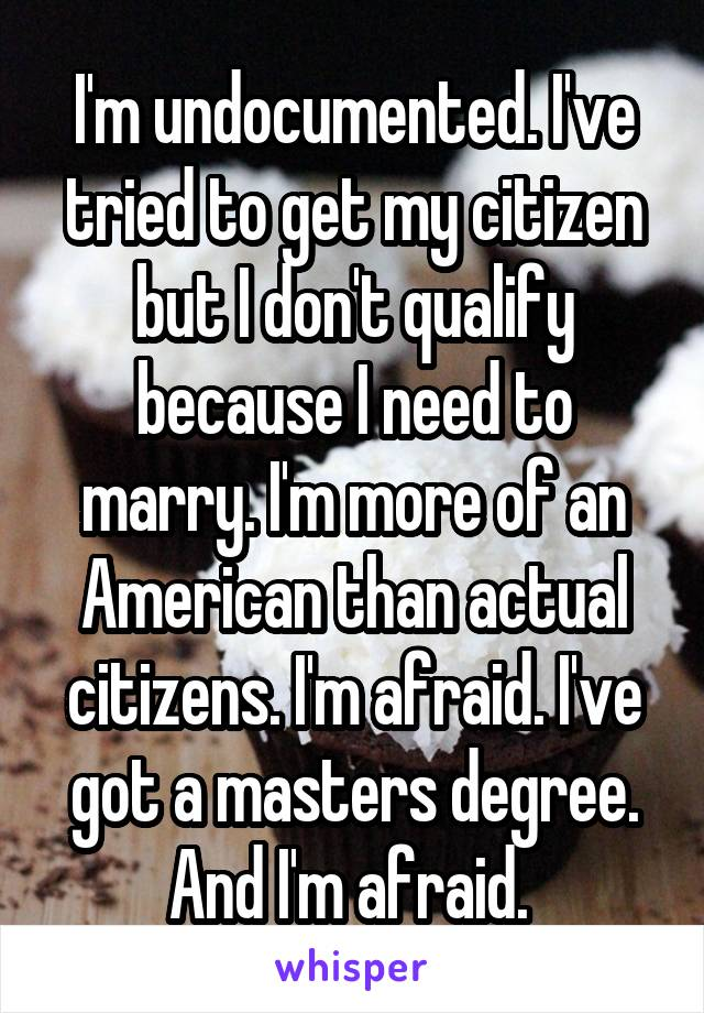 I'm undocumented. I've tried to get my citizen but I don't qualify because I need to marry. I'm more of an American than actual citizens. I'm afraid. I've got a masters degree. And I'm afraid.