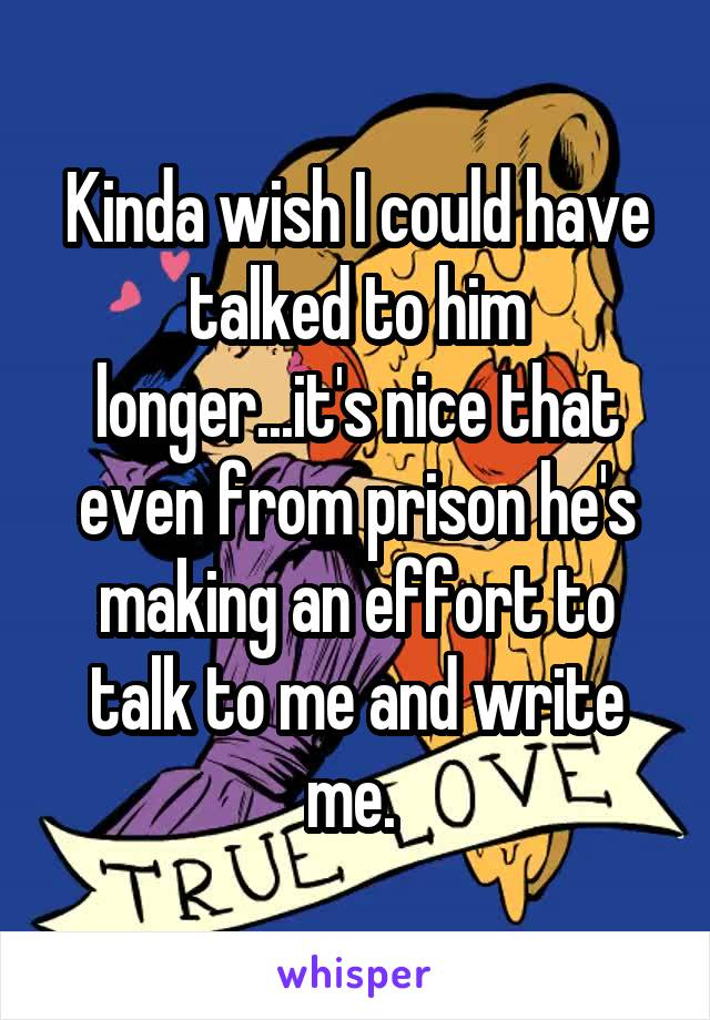 Kinda wish I could have talked to him longer...it's nice that even from prison he's making an effort to talk to me and write me.