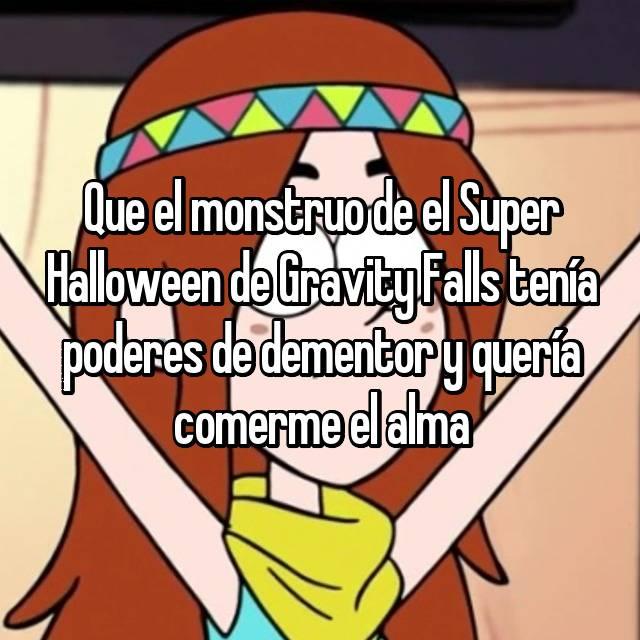 Que el monstruo de el Super Halloween de Gravity Falls tenía poderes de dementor y quería comerme el alma