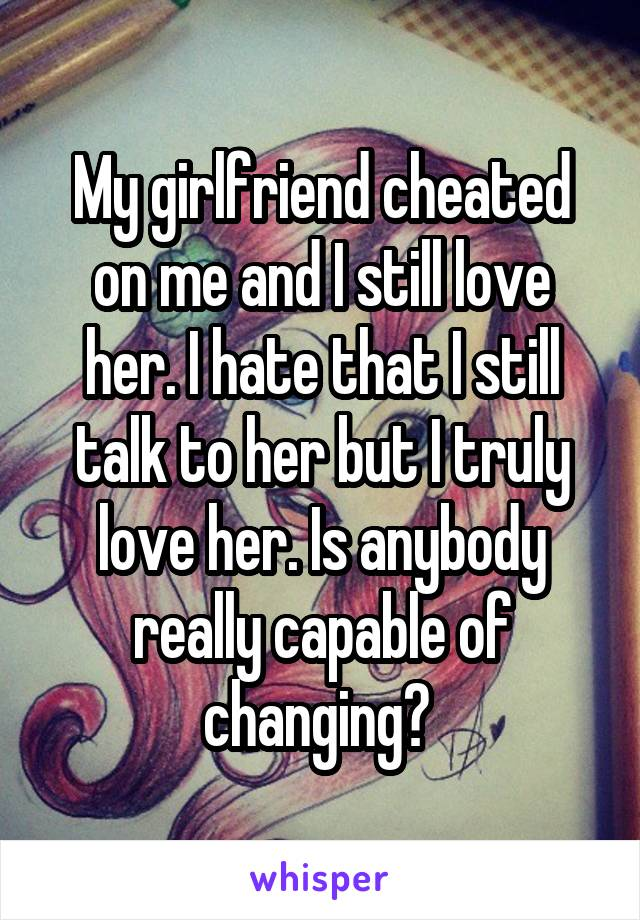 My girlfriend cheated on me and I still love her  I hate
