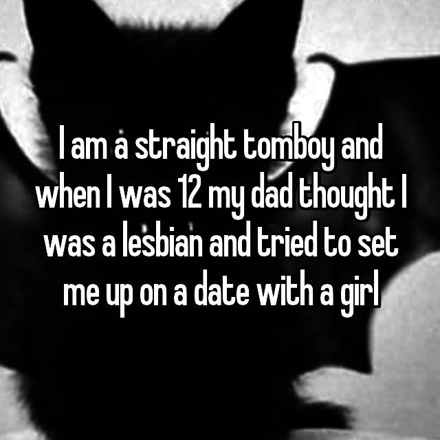 I am a straight tomboy and when I was 12 my dad thought I was a lesbian and tried to set me up on a date with a girl