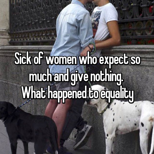 Sick of women who expect so much and give nothing.  What happened to equality