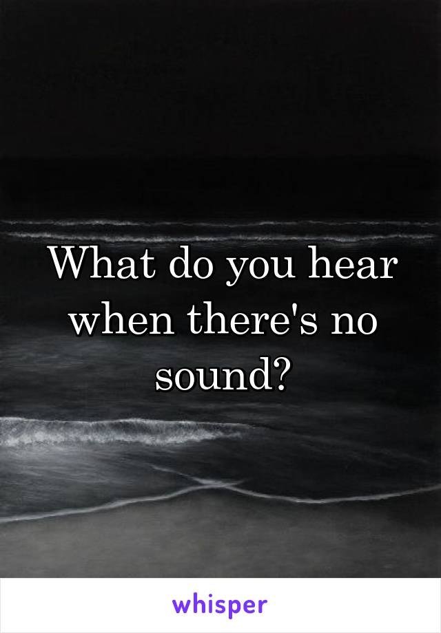 What do you hear when there's no sound?