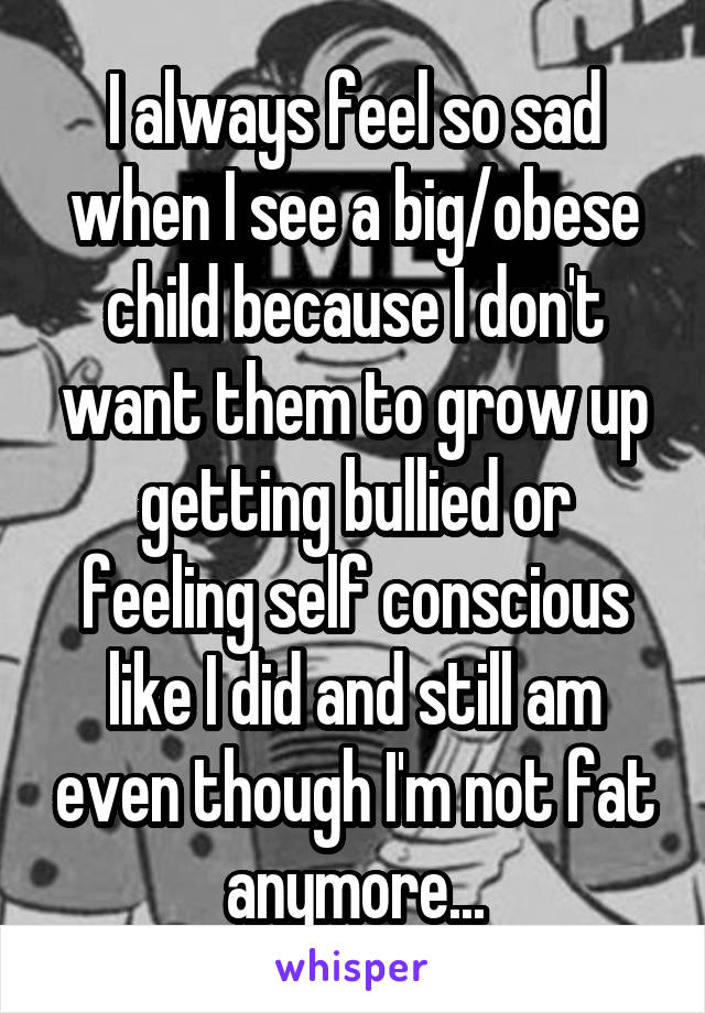 I always feel so sad when I see a big/obese child because I don't want them to grow up getting bullied or feeling self conscious like I did and still am even though I'm not fat anymore...