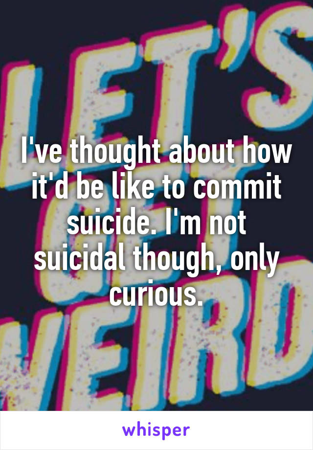 I've thought about how it'd be like to commit suicide. I'm not suicidal though, only curious.